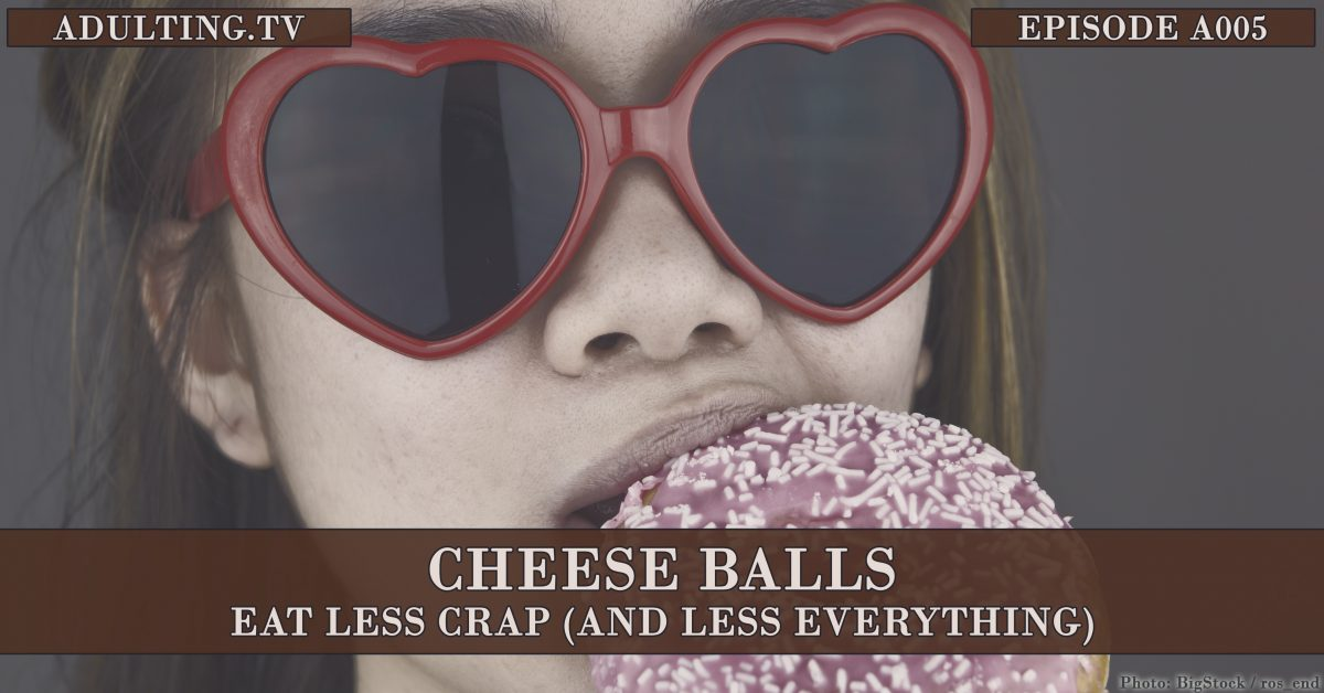 [A005] Cheese Balls: Eat Less Crap (And Less Everything)