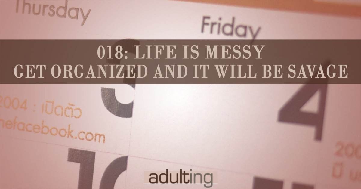 [A018] Life Is Messy: Get Organized and It Will Be Savage