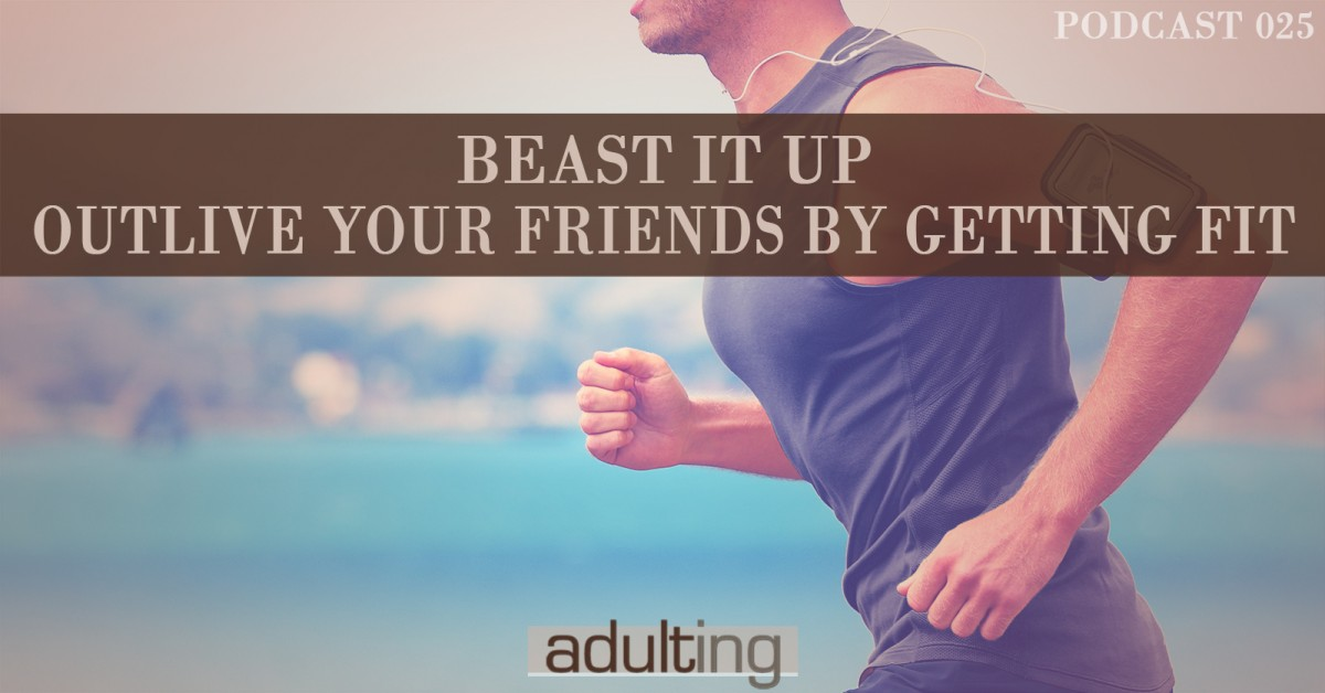[A025] Beast It Up: Outlive Your Friends By Getting Fit