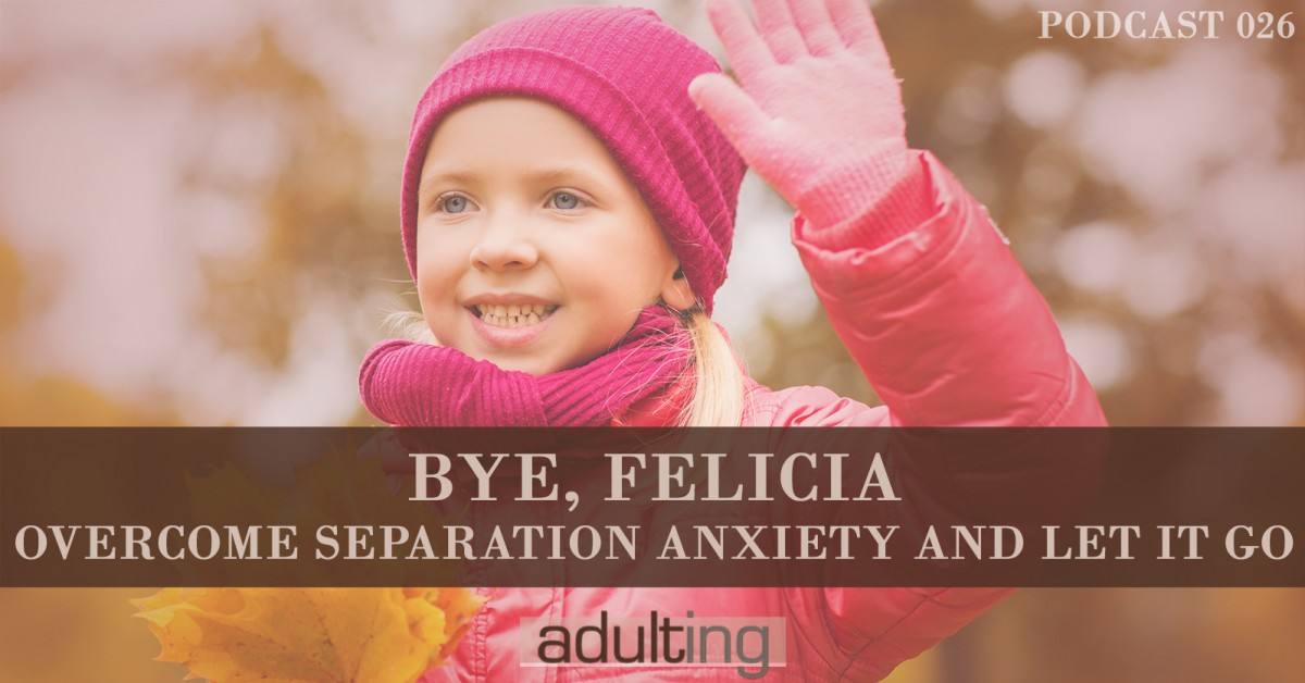 [A026] Bye, Felicia: Overcome Separation Anxiety and Let It Go