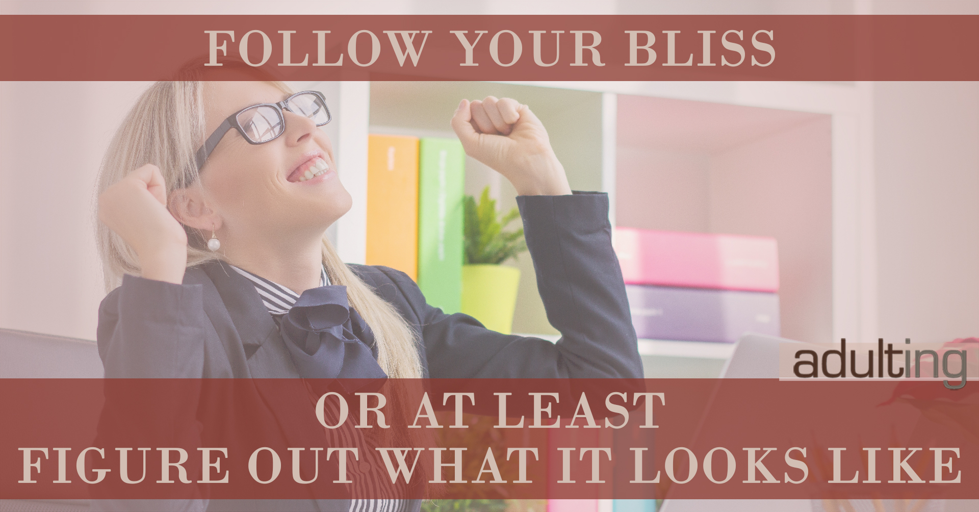 Follow Your Bliss -- Or At Least Figure Out What It Looks Like