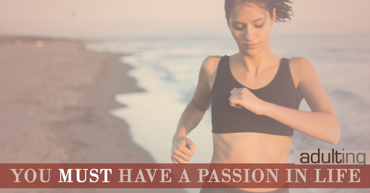 3 Reasons Why You MUST Have a Passion in Life