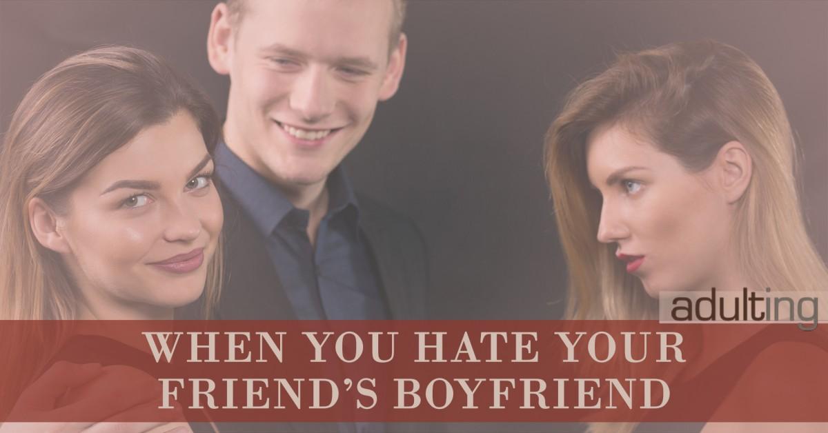 When You Hate Your Friend's Boyfriend