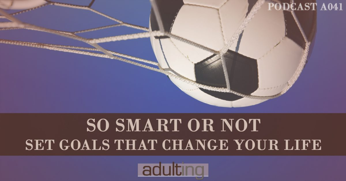 [A041] So SMART Or Not: Set Goals That Change Your Life