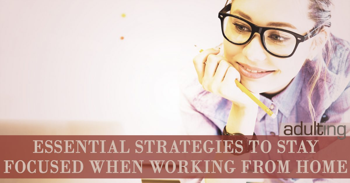 3 Essential Strategies to Stay Focused When Working From Home