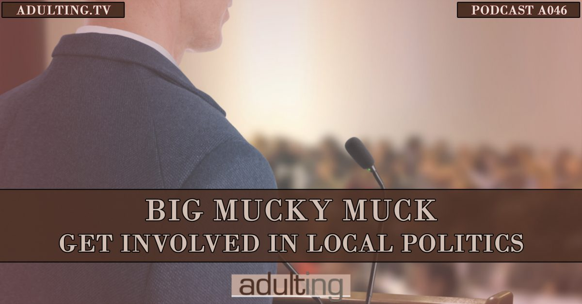 [A046] Big Mucky Muck: Get Involved in Local Politics