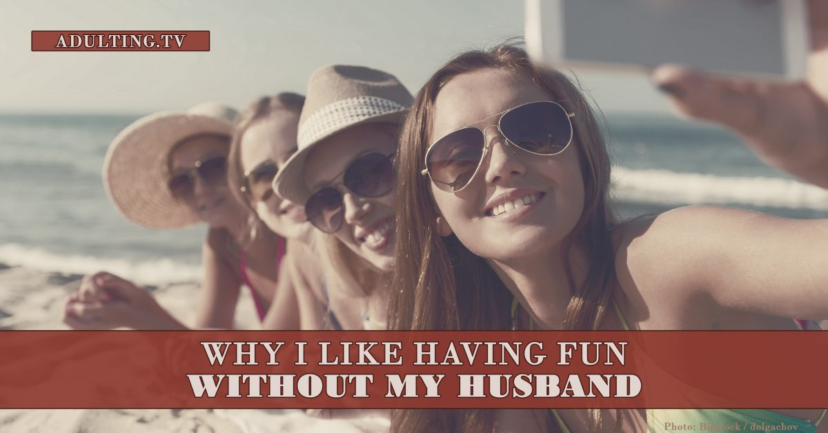 Why I Like Having Fun Without My Husband