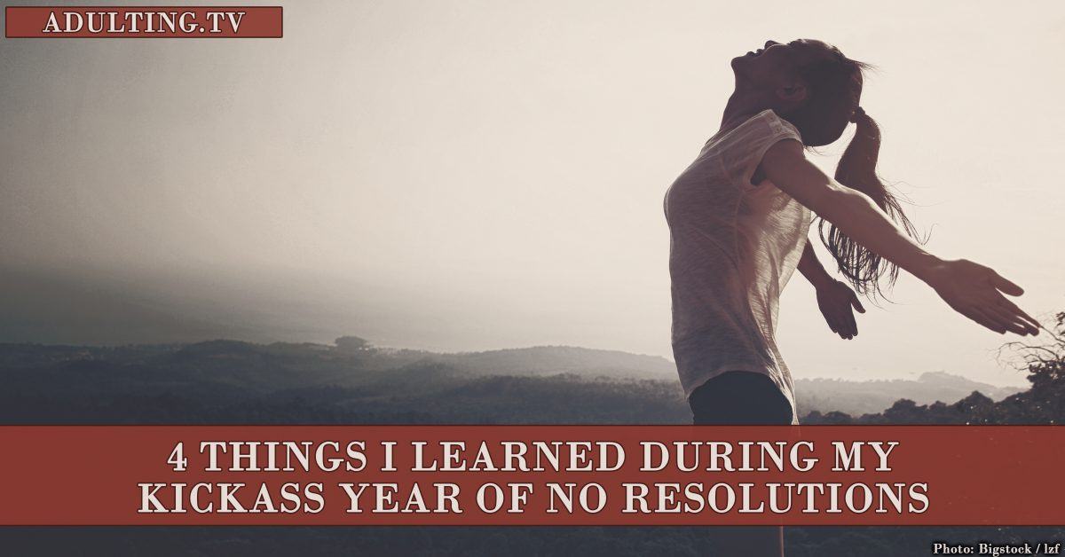 4 Things I Learned During My Kickass Year of No Resolutions
