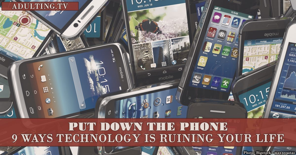 Put Down the Phone: 9 Ways Technology Is Ruining Your Life