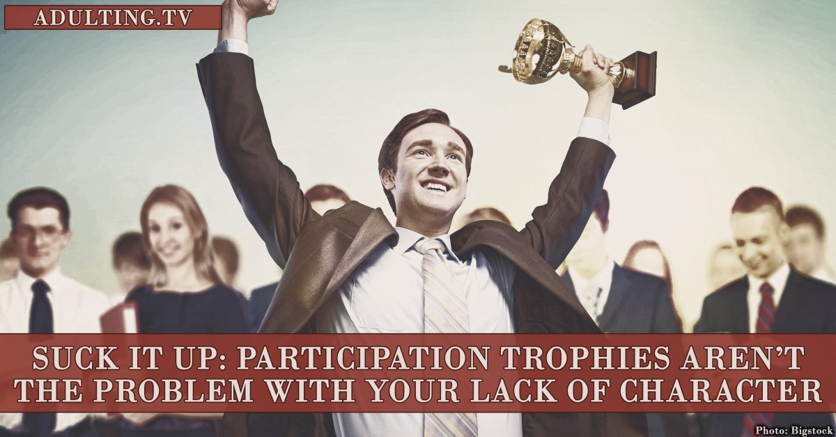 Suck It Up: Participation Trophies Aren't the Problem With Your Lack of Character