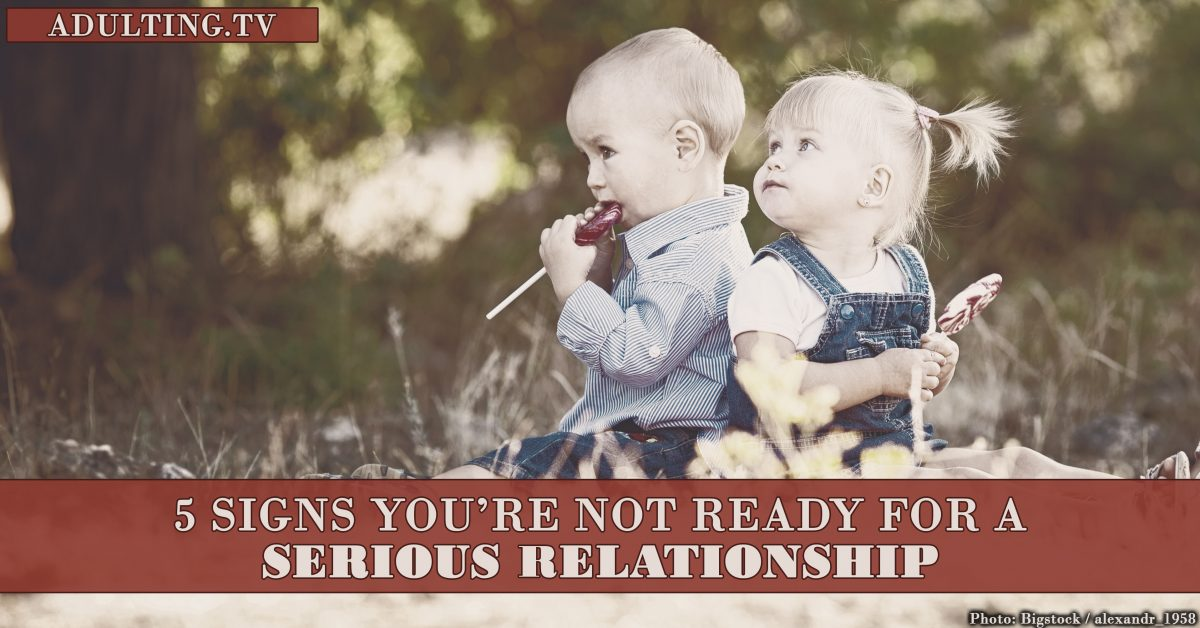 5 Signs You're Not Ready For a Serious Relationship