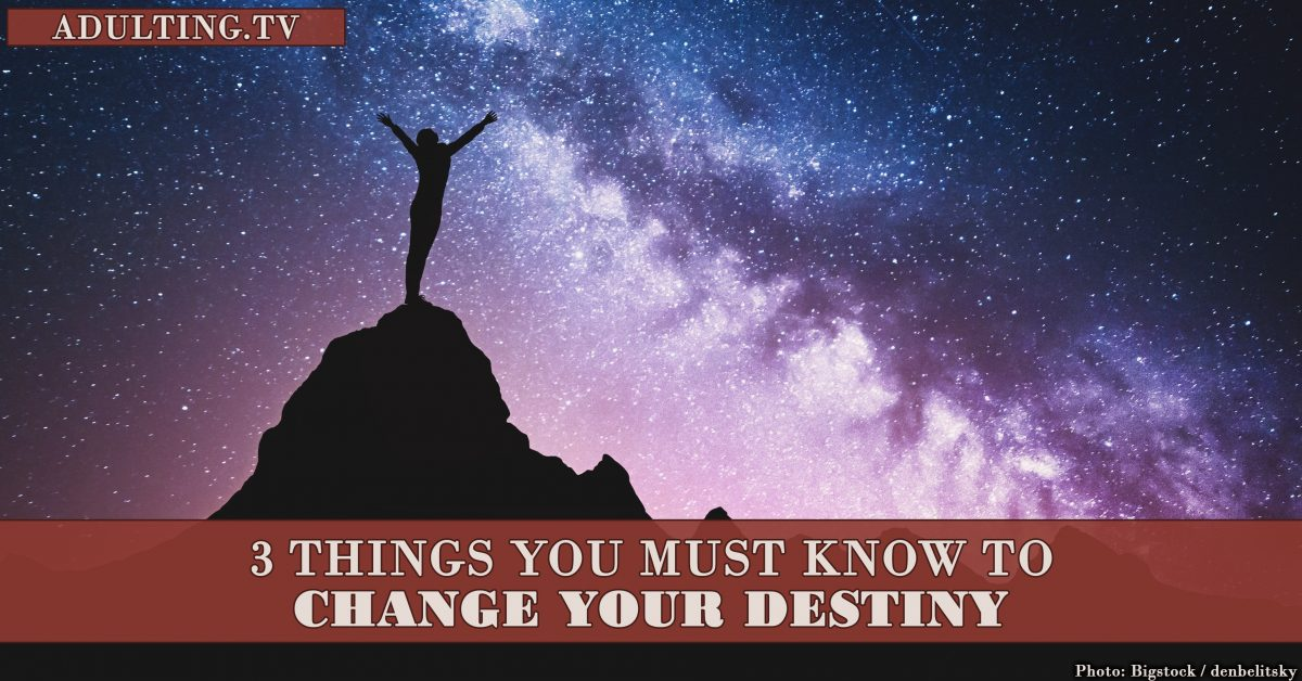 3 Things You Must Know to Change Your Destiny