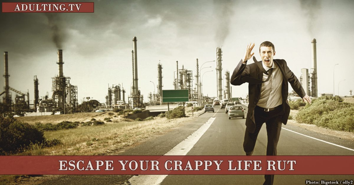 3 Strategies to Help You Escape Your Crappy Life Rut