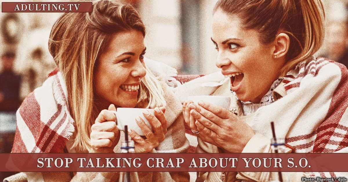 Save Your Relationship: 4 Reasons to Stop Talking Crap About Your S.O.