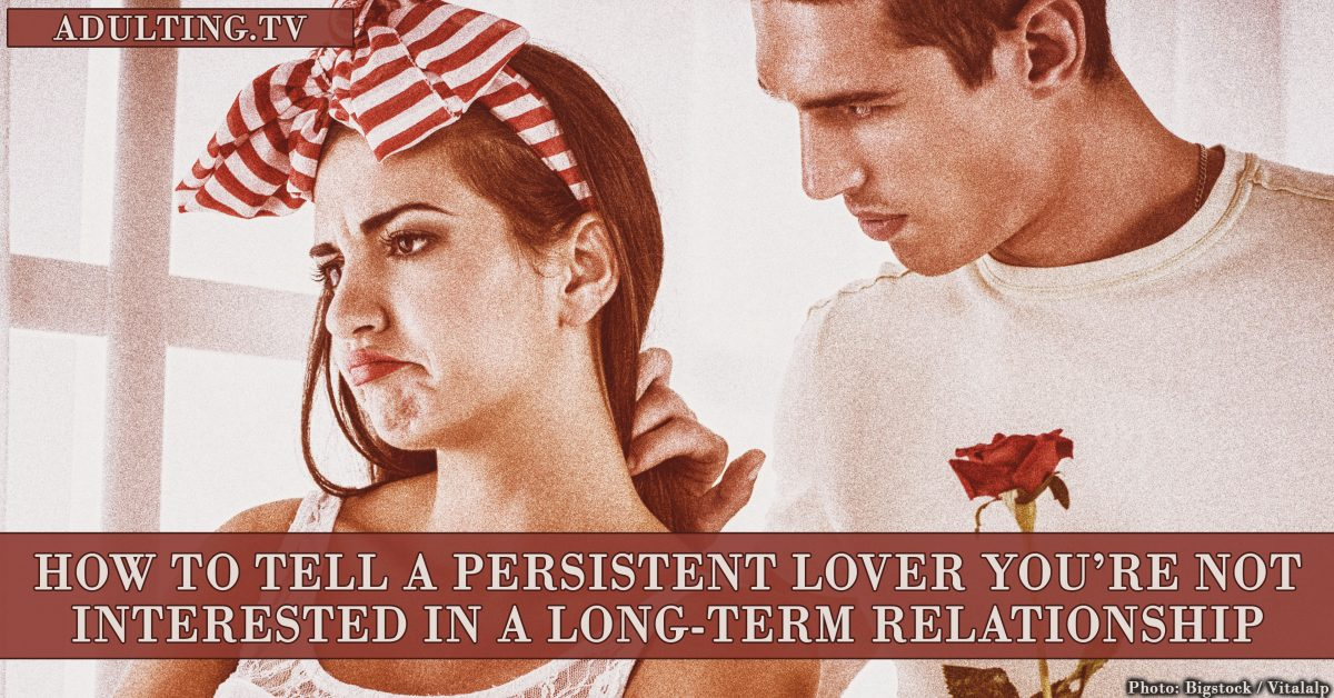 How to Tell a Persistent Lover You're Not Interested in a Long-Term Relationship