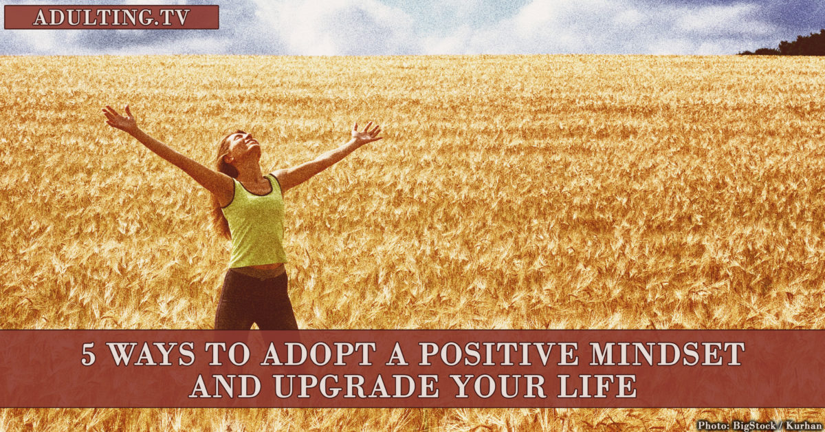 5 Ways to Adopt a Positive Mindset and Upgrade Your Life