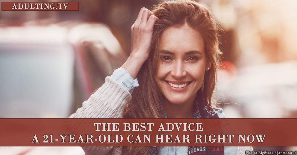 The Best Advice a 21-Year-Old Can Hear Right Now