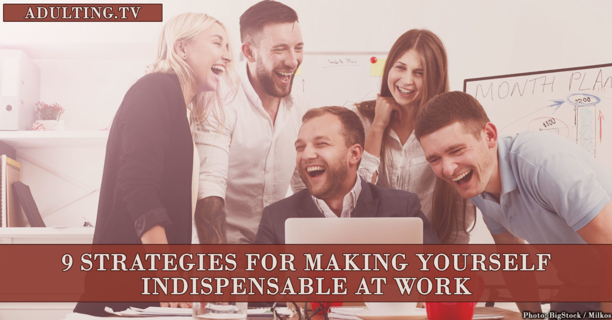 9 Strategies for Making Yourself Indispensable at Work