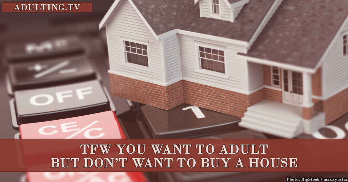 TFW You Want to Adult But Don't Want to Buy a House