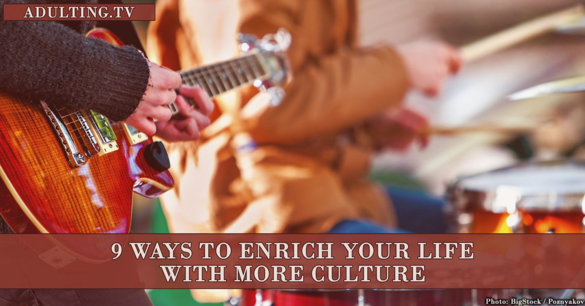 9 Ways to Enrich Your Life With More Culture
