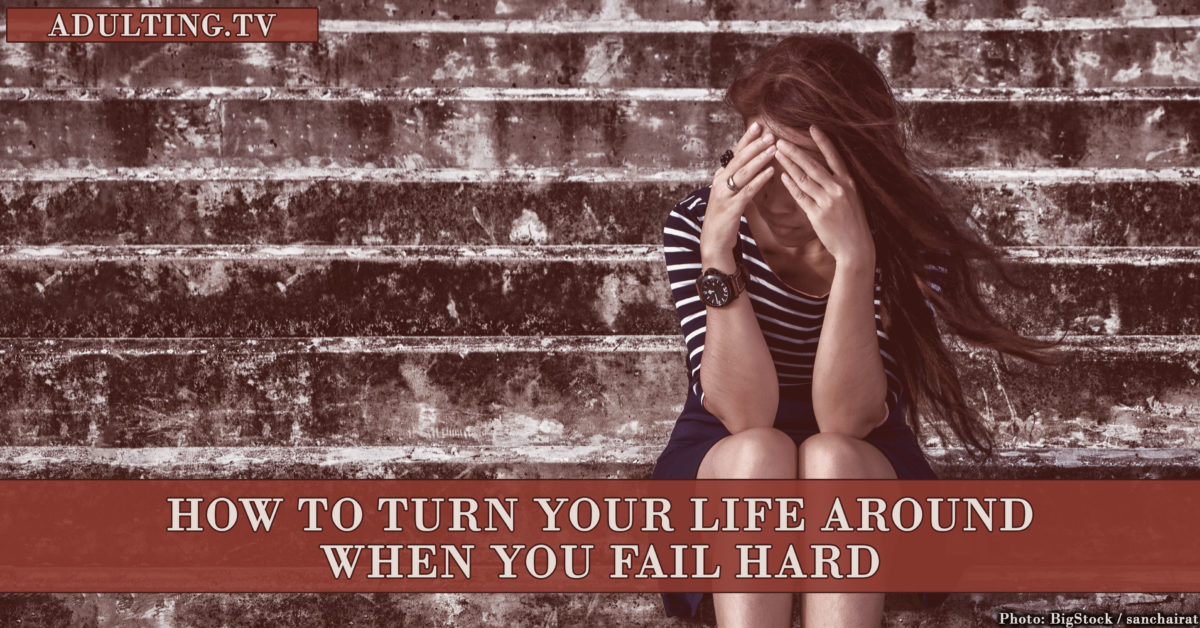 How to Turn Your Life Around When You Fail Hard
