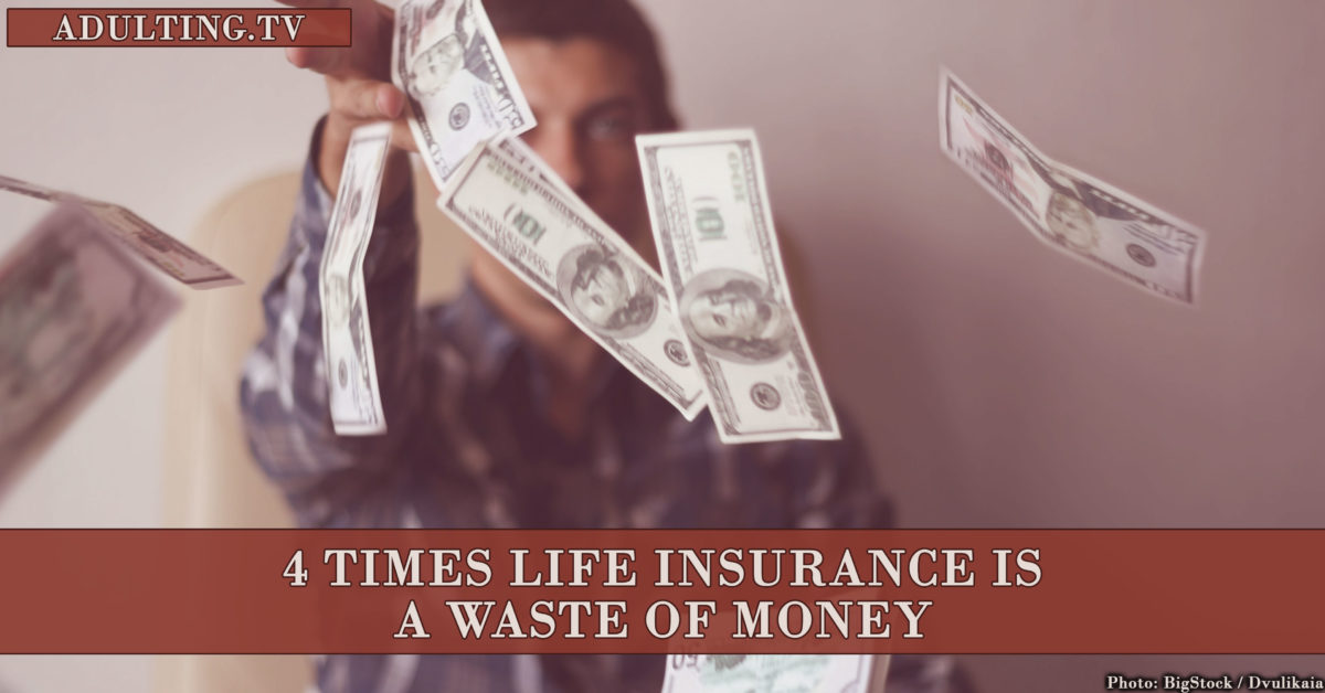 4 Times Life Insurance Is a Waste of Money
