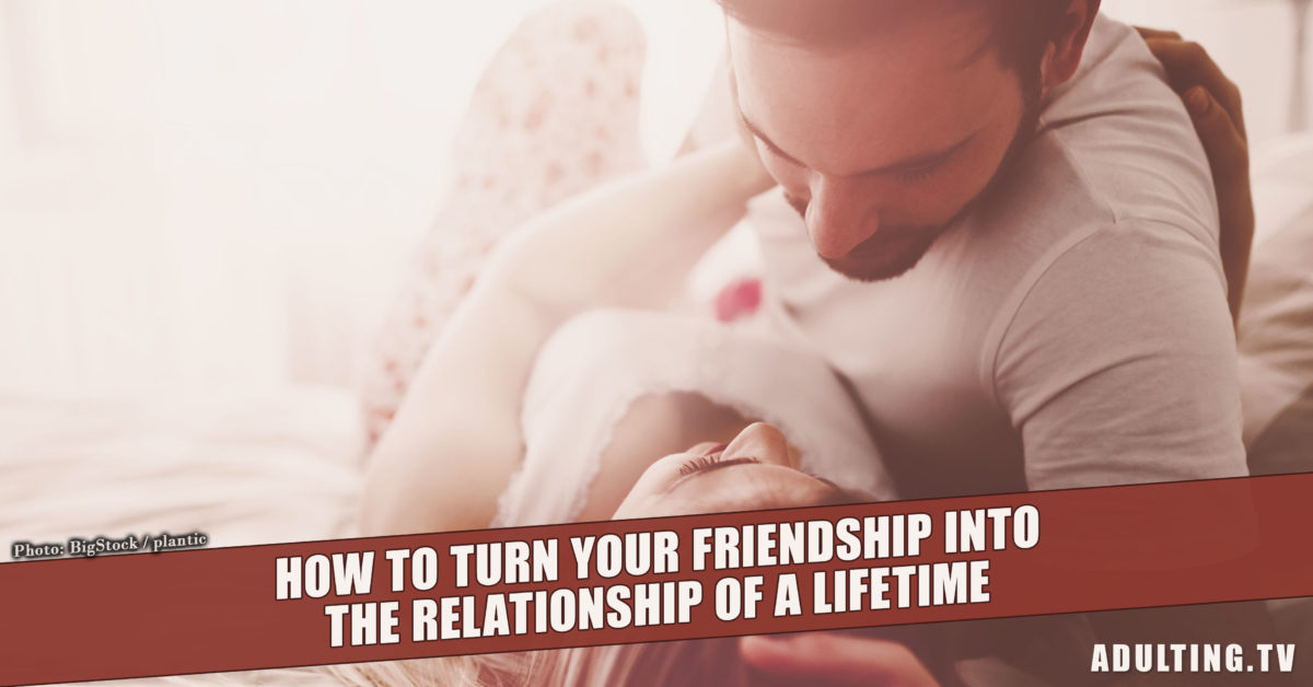 How to Turn Your Friendship into the Relationship of a Lifetime