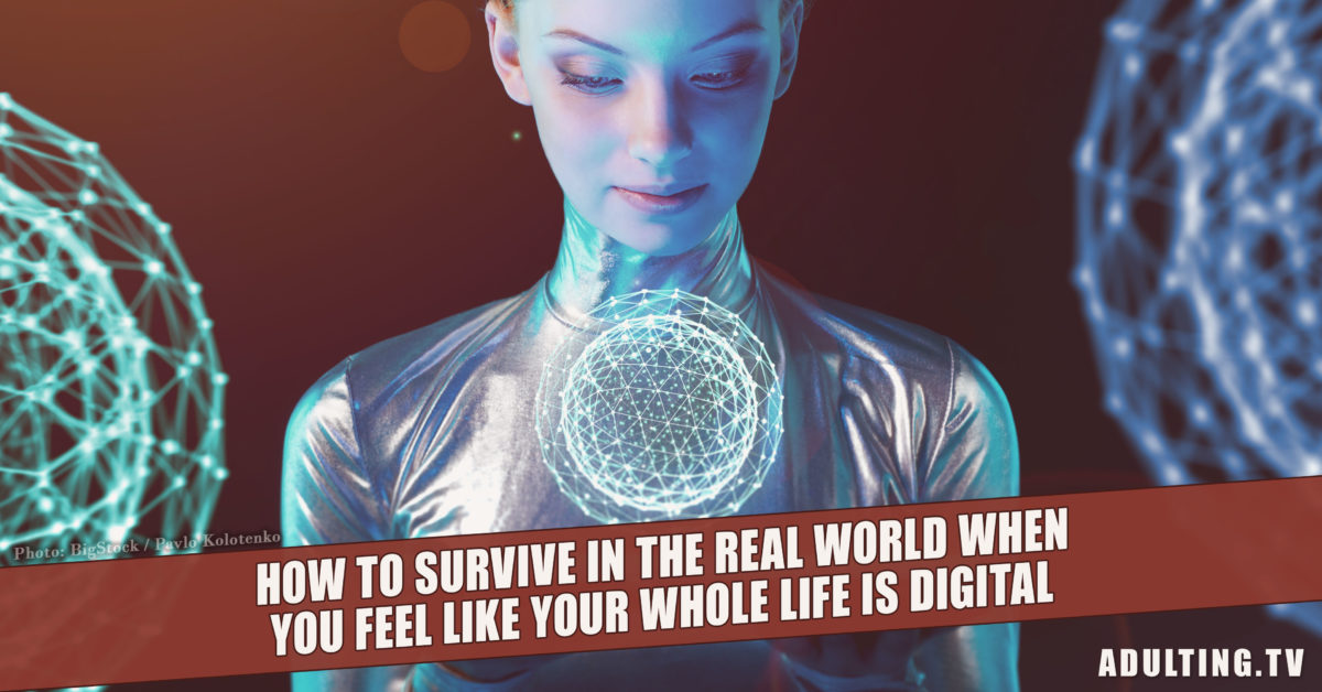 How to Survive the Real World When You Feel Like Your Whole Life is Digital