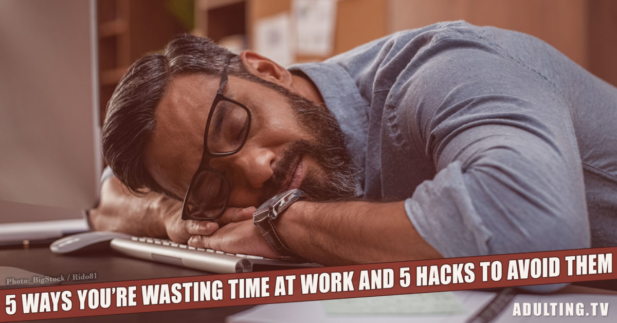 5 Ways You're Wasting Time at Work and 5 Hacks to Avoid Them